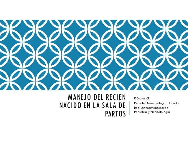 MANEJO DEL RECIEN NACIDO EN LA SALA DE PARTOS Dávalos G. Pediatra Neonatóloga U. de.G. Red Latinoamericana de Pediatría y ...