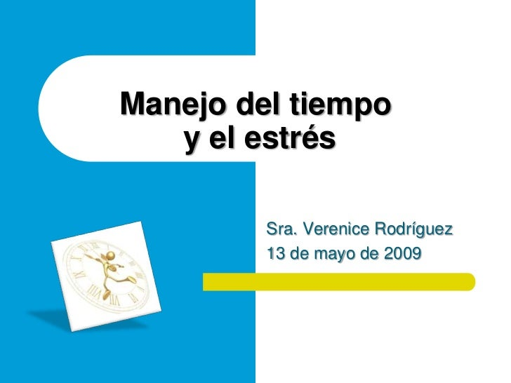 Manejo del tiempo    y el estrés           Sra. Verenice Rodríguez          13 de mayo de 2009