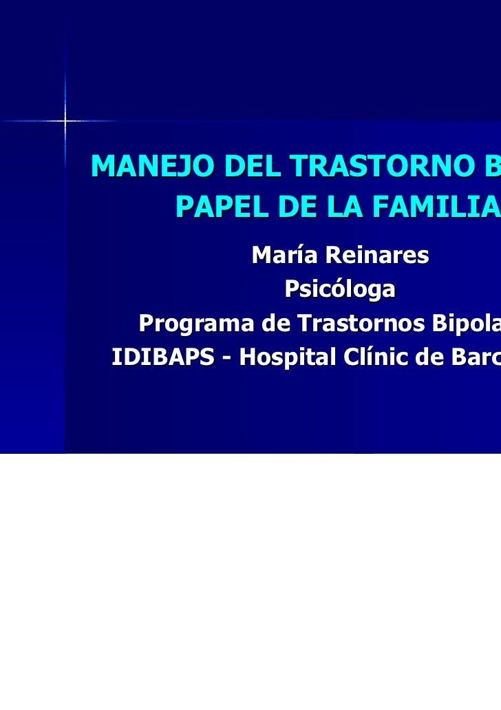 MANEJO DEL TRASTORNO BIPOLAR:    PAPEL DE LA FAMILIA            María Reinares              Psicóloga   Programa de Trasto...