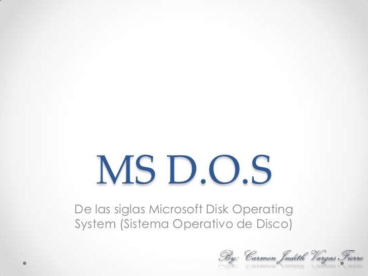 MS D.O.S<br />De las siglas Microsoft Disk Operating System (Sistema Operativo de Disco) <br />By: Carmen Judith Vargas Fi...