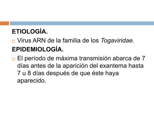 ETIOLOGÍA. Virus ARN de la familia de los Togaviridae.EPIDEMIOLOGÍA. El período de máxima transmisión abarca de 7  días ...