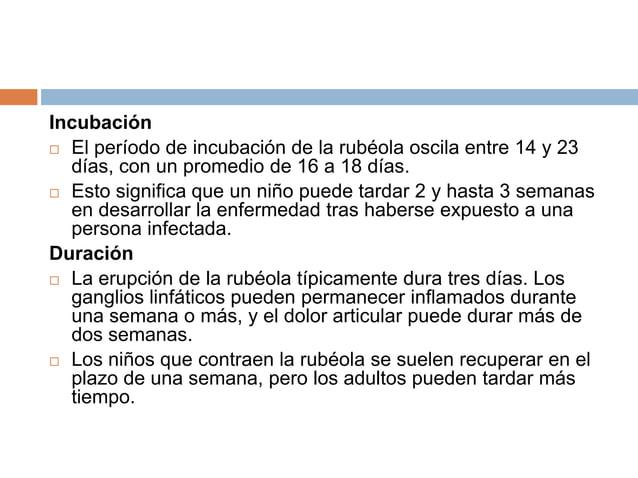Incubación El período de incubación de la rubéola oscila entre 14 y 23  días, con un promedio de 16 a 18 días. Esto sign...