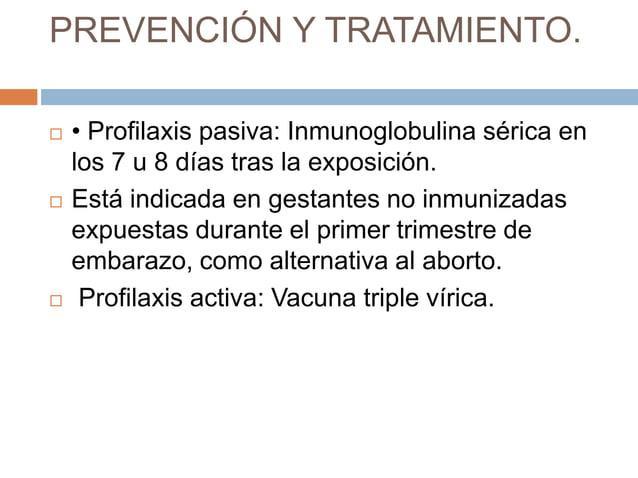 PREVENCIÓN Y TRATAMIENTO.   • Profilaxis pasiva: Inmunoglobulina sérica en    los 7 u 8 días tras la exposición.   Está ...