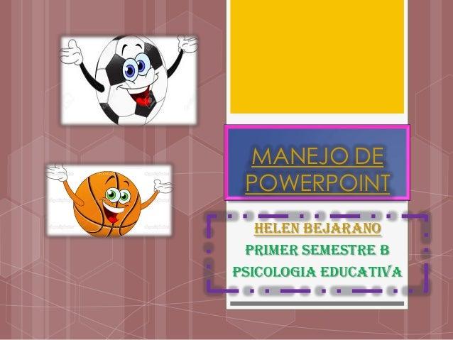 MANEJO DE POWERPOINT HELEN BEJARANO PRIMER SEMESTRE B PSICOLOGIA EDUCATIVA