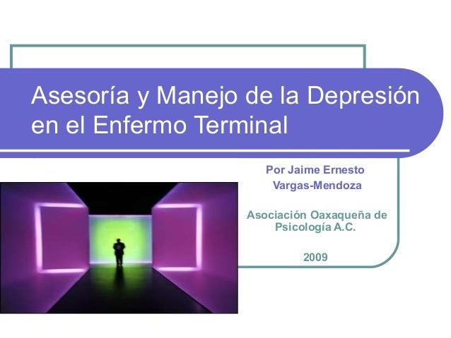 Asesoría y Manejo de la Depresión en el Enfermo Terminal Por Jaime Ernesto Vargas-Mendoza Asociación Oaxaqueña de Psicolog...
