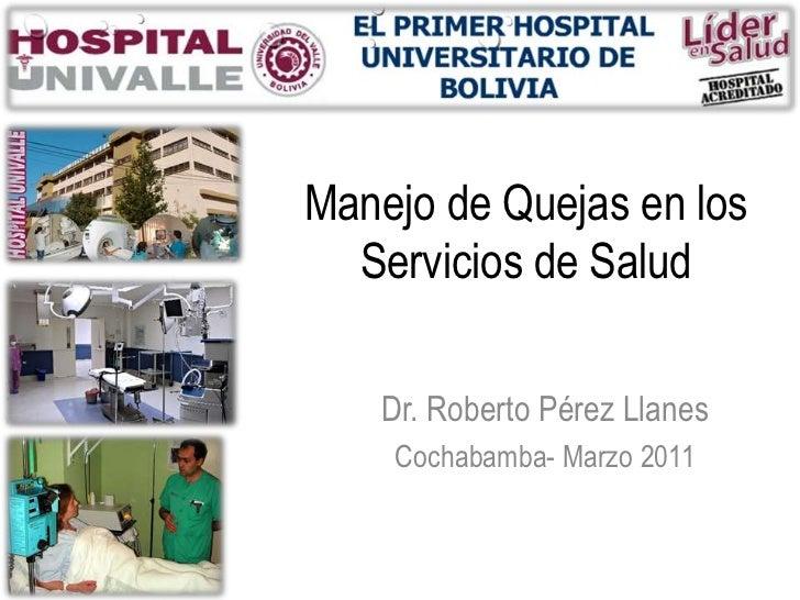 Manejo de Quejas en los  Servicios de Salud   Dr. Roberto Pérez Llanes    Cochabamba- Marzo 2011