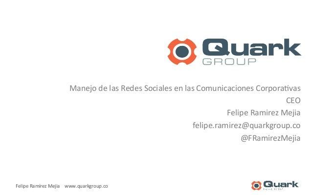 Manejo  de  las  Redes  Sociales  en  las  Comunicaciones  Corpora<vas  Felipe  Ramírez  Mejia  www.quarkgroup.co  CEO  Fe...