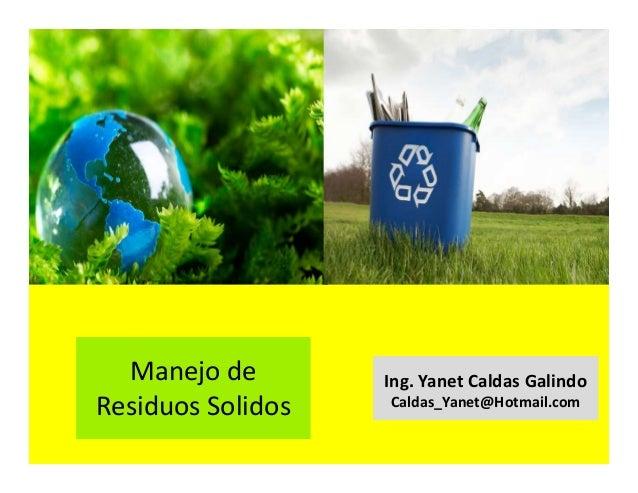 Manejo de Residuos Solidos Ing. Yanet Caldas Galindo Caldas_Yanet@Hotmail.com