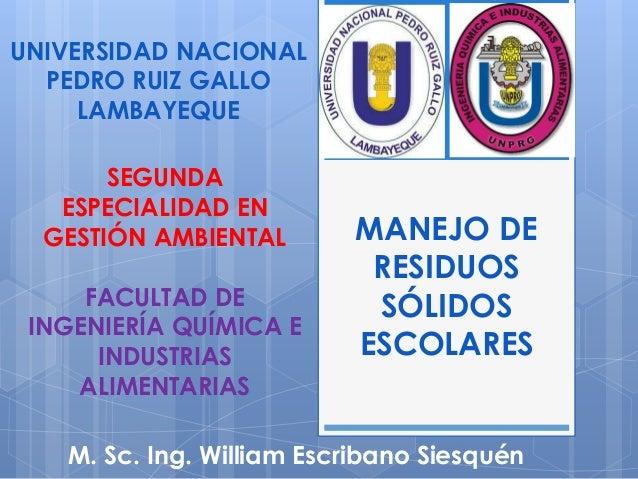 MANEJO DE RESIDUOS SÓLIDOS ESCOLARES M. Sc. Ing. William Escribano Siesquén UNIVERSIDAD NACIONAL PEDRO RUIZ GALLO LAMBAYEQ...