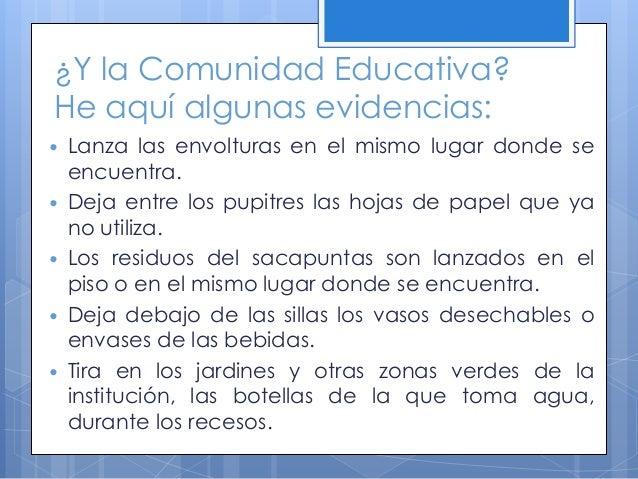 ¿Y la Comunidad Educativa? He aquí algunas evidencias:  Lanza las envolturas en el mismo lugar donde se encuentra.  Deja...
