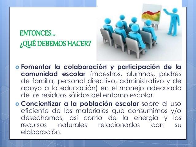 ENTONCES… ¿QUÉ DEBEMOSHACER?  Fomentar la colaboración y participación de la comunidad escolar (maestros, alumnos, padres...