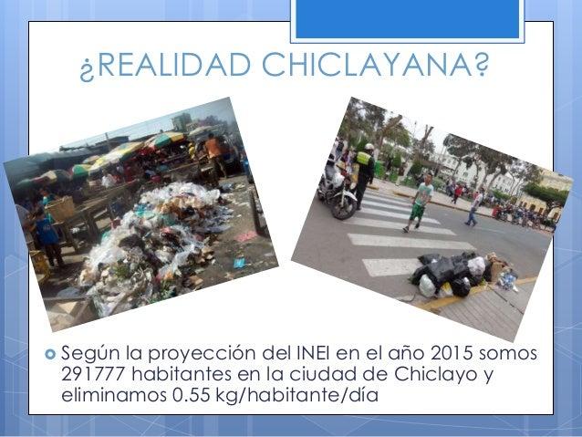 ¿REALIDAD CHICLAYANA?  Según la proyección del INEI en el año 2015 somos 291777 habitantes en la ciudad de Chiclayo y eli...