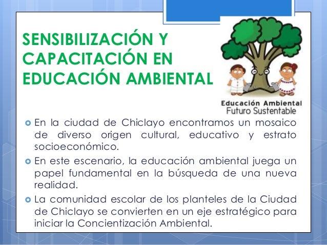 SENSIBILIZACIÓN Y CAPACITACIÓN EN EDUCACIÓN AMBIENTAL  En la ciudad de Chiclayo encontramos un mosaico de diverso origen ...