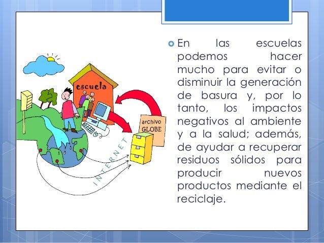  En las escuelas podemos hacer mucho para evitar o disminuir la generación de basura y, por lo tanto, los impactos negati...