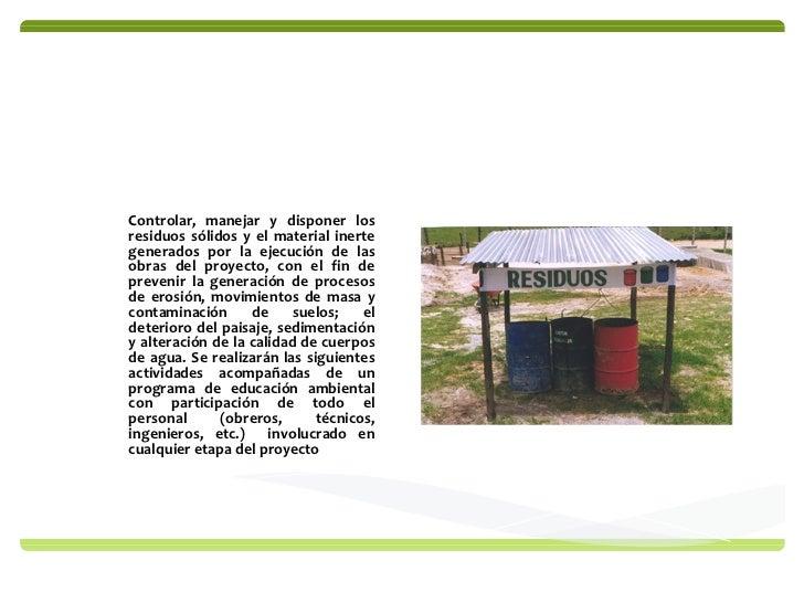 MANEJO DE RESIDUOS SOLIDOS Controlar, manejar y disponer los residuos sólidos y el material inerte generados por la ejecuc...