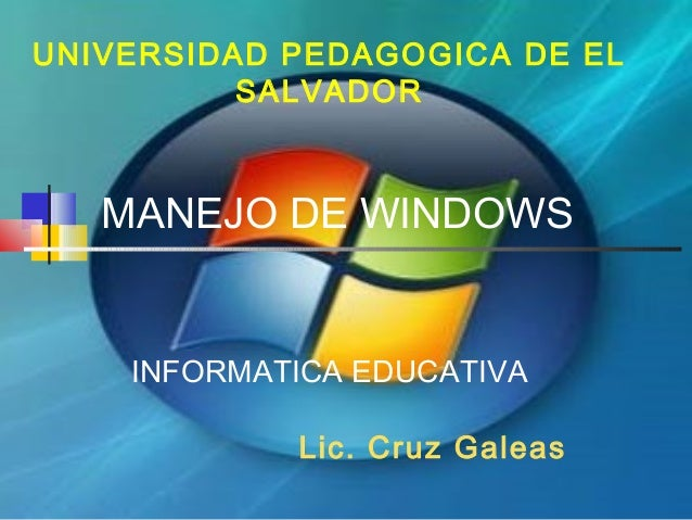 MANEJO DE WINDOWS UNIVERSIDAD PEDAGOGICA DE EL SALVADOR INFORMATICA EDUCATIVA Lic. Cruz Galeas