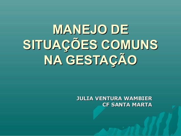 MANEJO DEMANEJO DE SITUAÇÕES COMUNSSITUAÇÕES COMUNS NA GESTAÇÃONA GESTAÇÃO JULIA VENTURA WAMBIERJULIA VENTURA WAMBIER CF S...