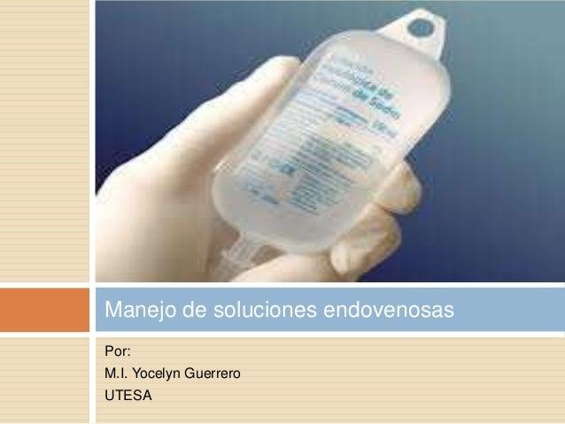 Por: M.I. Yocelyn Guerrero UTESA Manejo de soluciones endovenosas