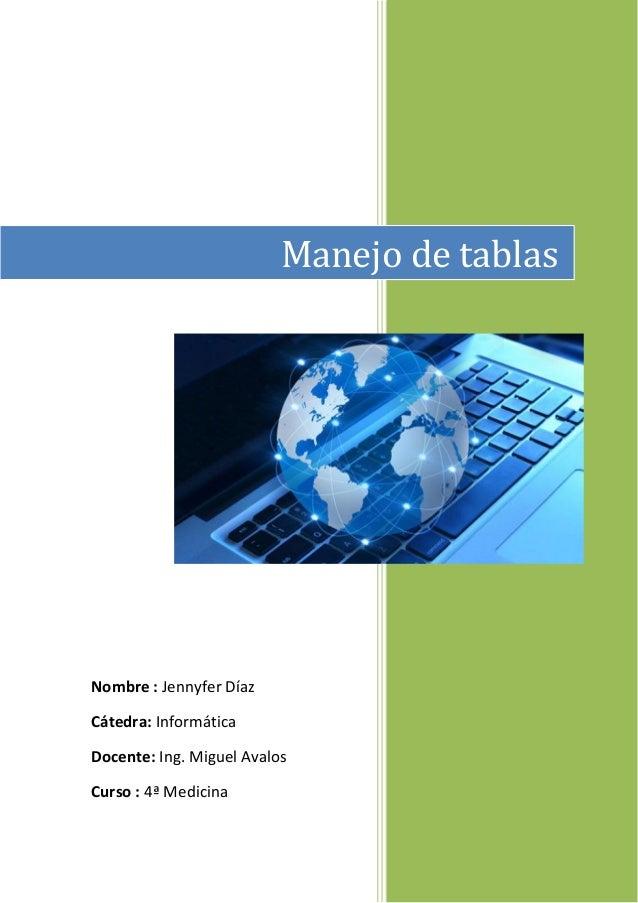 Manejo de tablas  Nombre : Jennyfer Díaz Cátedra: Informática Docente: Ing. Miguel Avalos Curso : 4ª Medicina