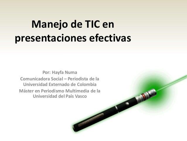 Manejo de TIC en presentaciones efectivas Por: Hayfa Numa Comunicadora Social – Periodista de la Universidad Externado de ...