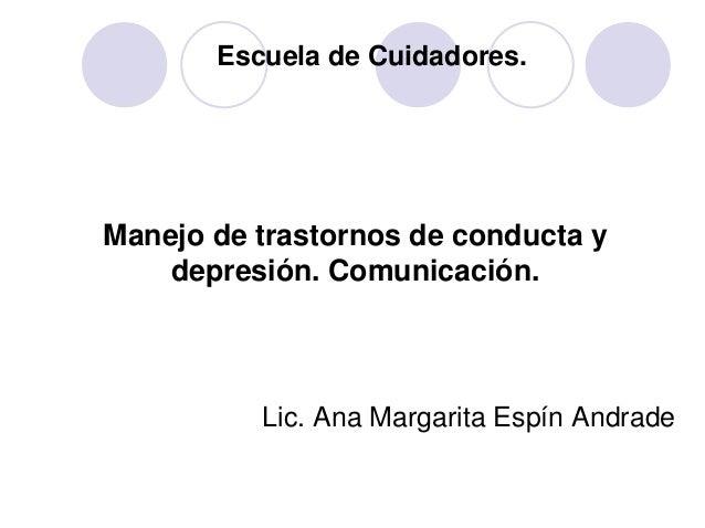 Escuela de Cuidadores. Manejo de trastornos de conducta y depresión. Comunicación. Lic. Ana Margarita Espín Andrade