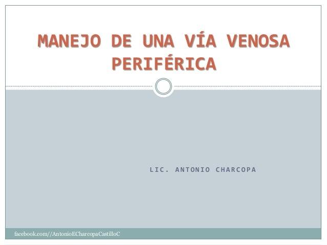 L I C . A N T O N I O C H A R C O P A facebook.com//AntonioECharcopaCastilloC MANEJO DE UNA VÍA VENOSA PERIFÉRICA