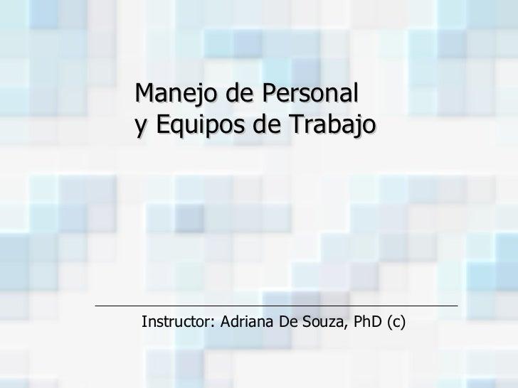 Instructor: Adriana De Souza, PhD (c) Manejo de Personal  y Equipos de Trabajo