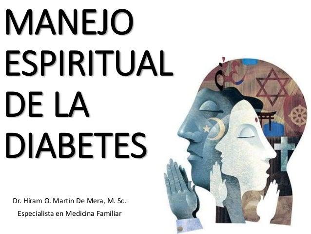 MANEJO ESPIRITUAL DE LA DIABETES Dr. Hiram O. Martín De Mera, M. Sc. Especialista en Medicina Familiar