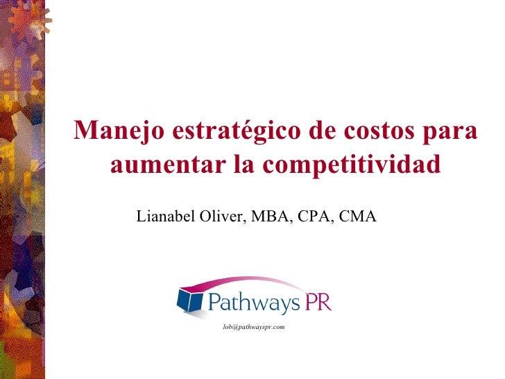 Manejo estratégico de costos para aumentar la competitividad [email_address] Lianabel Oliver, MBA, CPA, CMA