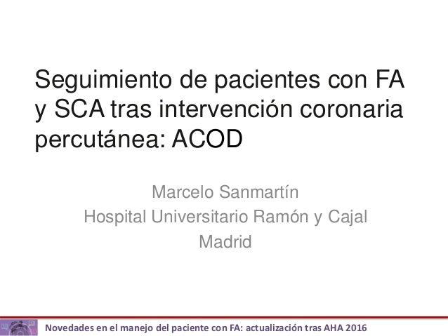 Novedades en el manejo del paciente con FA: actualización tras AHA 2016 Seguimiento de pacientes con FA y SCA tras interve...