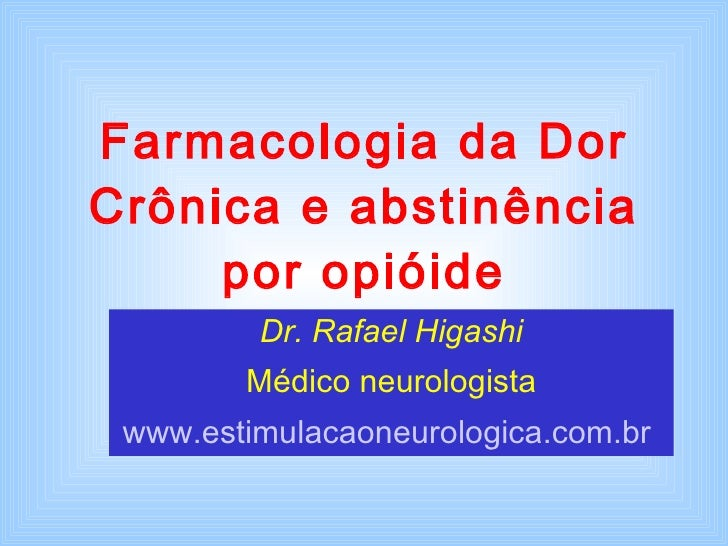 Farmacologia da Dor Crônica e abstinência por opióide Dr. Rafael Higashi Médico neurologista www.estimulacaoneurologica.co...