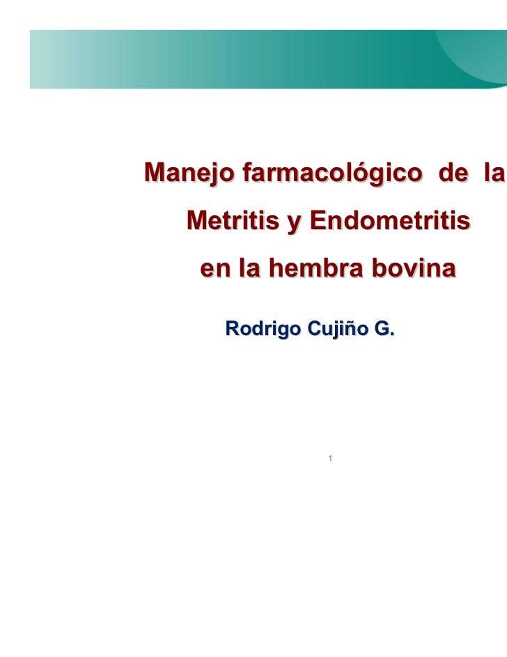 Manejo farmacológico de la   Metritis y Endometritis    en la hembra bovina      Rodrigo Cujiño G.                1