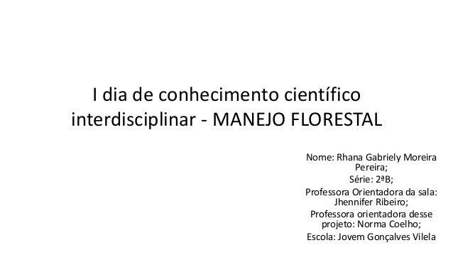 I dia de conhecimento científico interdisciplinar - MANEJO FLORESTAL Nome: Rhana Gabriely Moreira Pereira; Série: 2ªB; Pro...