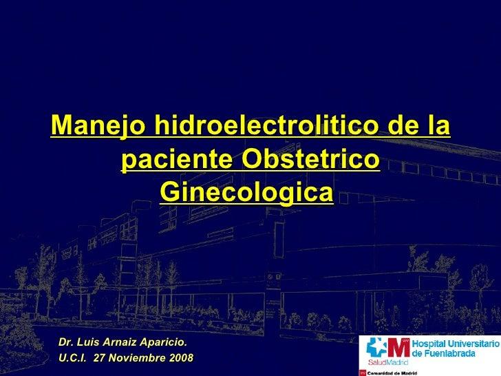 Manejo hidroelectrolitico de la paciente Obstetrico Ginecologica   Dr. Luis Arnaiz Aparicio. U.C.I.  27 Noviembre 2008