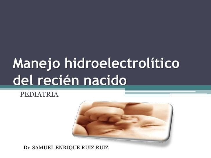 Manejo hidroelectrolítico del recién nacido<br />PEDIATRIA<br />Dr SAMUEL ENRIQUE RUIZ RUIZ<br />