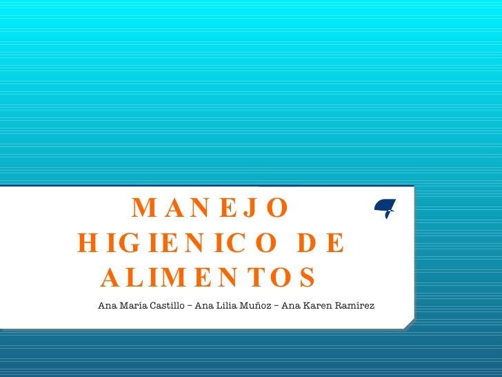 MANEJO HIGIENICO DE ALIMENTOS Ana María Castillo – Ana Lilia Muñoz – Ana Karen Ramírez