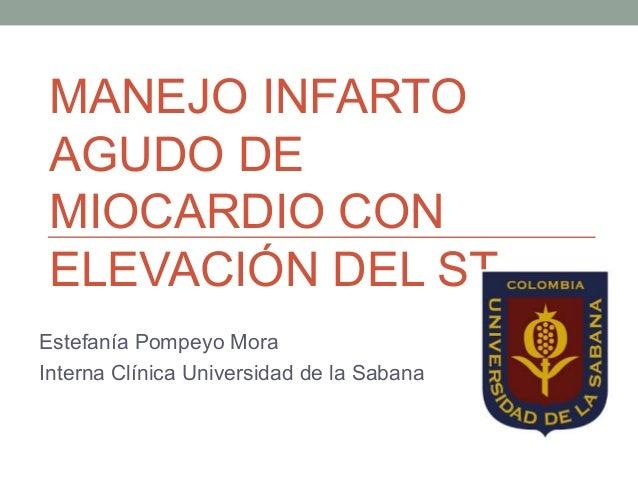 MANEJO INFARTO AGUDO DE MIOCARDIO CON ELEVACIÓN DEL ST Estefanía Pompeyo Mora Interna Clínica Universidad de la Sabana