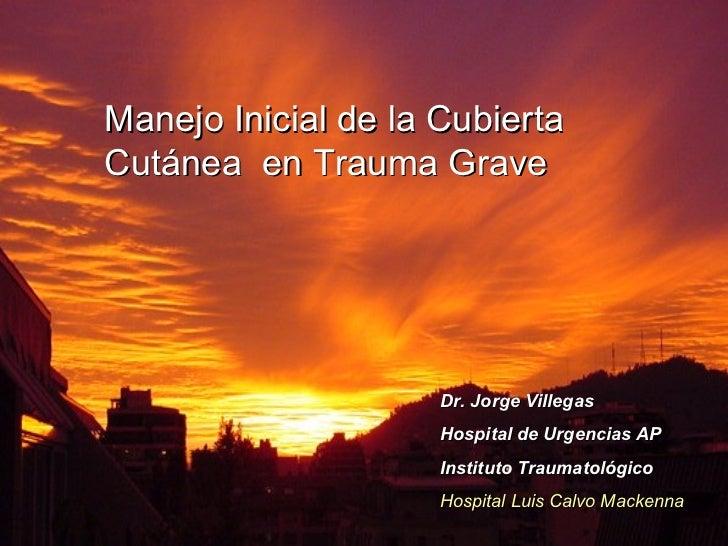 Manejo Inicial de la Cubierta Cutánea  en Trauma Grave Dr. Jorge Villegas Hospital de Urgencias AP  Instituto Traumatológi...