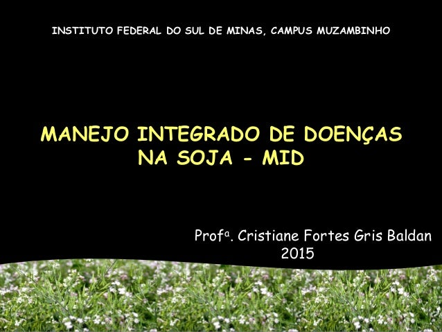 MANEJO INTEGRADO DE DOENÇAS NA SOJA - MID Profa. Cristiane Fortes Gris Baldan 2015 INSTITUTO FEDERAL DO SUL DE MINAS, CAMP...