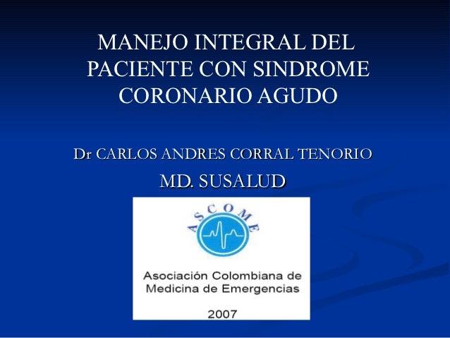 MANEJO INTEGRAL DEL PACIENTE CON SINDROME   CORONARIO AGUDODr CARLOS ANDRES CORRAL TENORIO        MD. SUSALUD