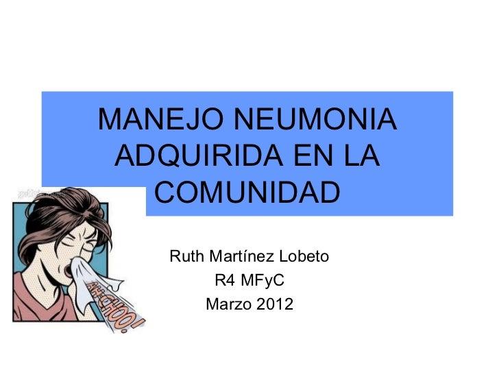 MANEJO NEUMONIA ADQUIRIDA EN LA   COMUNIDAD   Ruth Martínez Lobeto        R4 MFyC       Marzo 2012