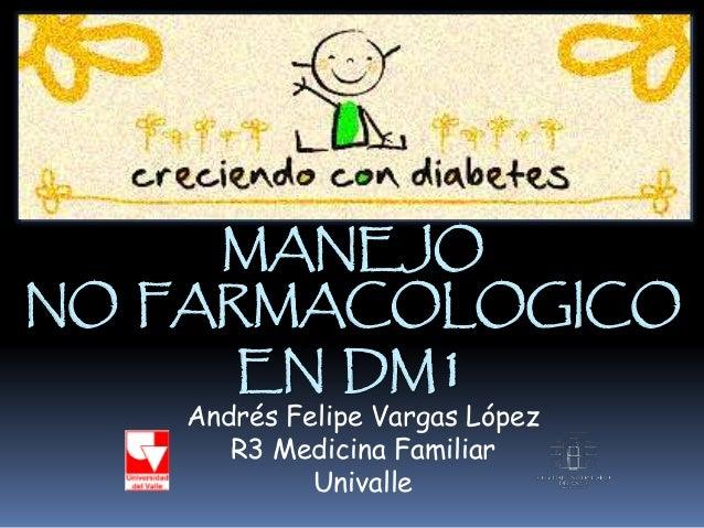 MANEJO NO FARMACOLOGICO EN DM1 Andrés Felipe Vargas López R3 Medicina Familiar Univalle