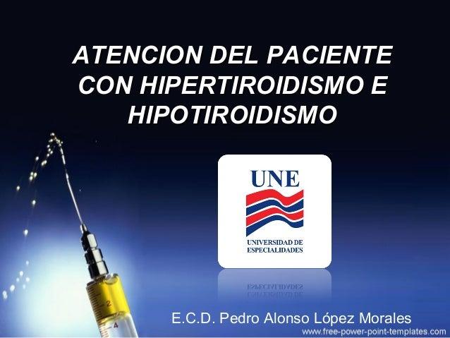 ATENCION DEL PACIENTE CON HIPERTIROIDISMO E HIPOTIROIDISMO  E.C.D. Pedro Alonso López Morales