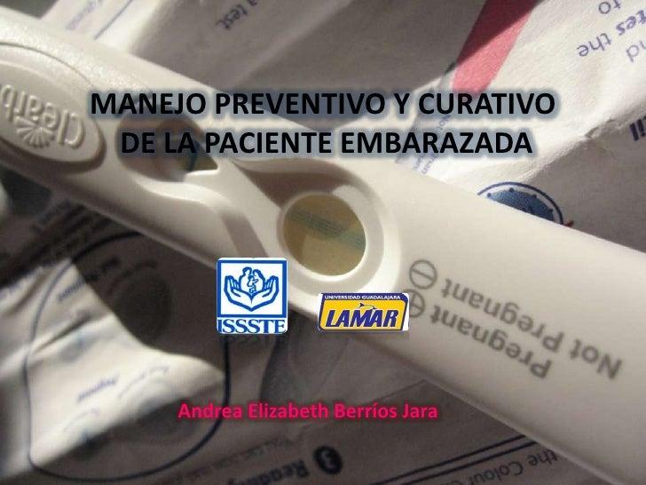 MANEJO PREVENTIVO Y CURATIVO<br /> DE LA PACIENTE EMBARAZADA<br />Andrea Elizabeth Berríos Jara<br />
