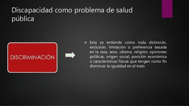 Discapacidad como problema de salud pública  Esta se entiende como toda distinción, exclusión, limitación o preferencia b...