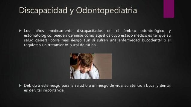 Discapacidad y Odontopediatrìa  Los niños médicamente discapacitados en el ámbito odontológico y estomatológico, pueden d...