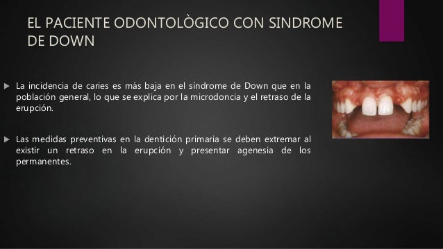 EL PACIENTE ODONTOLÒGICO CON SINDROME DE DOWN  La incidencia de caries es más baja en el síndrome de Down que en la pobla...