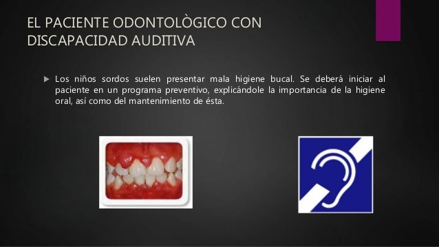 EL PACIENTE ODONTOLÒGICO CON DISCAPACIDAD AUDITIVA  Los niños sordos suelen presentar mala higiene bucal. Se deberá inici...