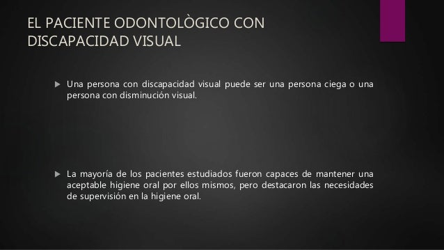 EL PACIENTE ODONTOLÒGICO CON DISCAPACIDAD VISUAL  Una persona con discapacidad visual puede ser una persona ciega o una p...