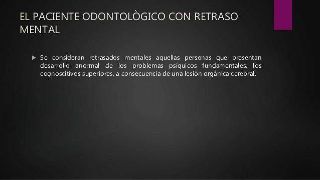 EL PACIENTE ODONTOLÒGICO CON RETRASO MENTAL  Se consideran retrasados mentales aquellas personas que presentan desarrollo...